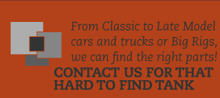 From Classic to Late Model cars and truck or Big Rigs, we can find the parts! Contact us for that hard to find tank